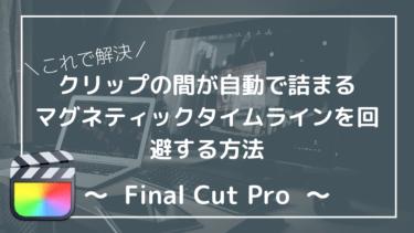 【Final Cut Pro】マグネティックタイムラインをオフ!解除して使いづらさを克服しよう