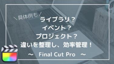 【具体例】Final Cut Proのライブラリ?イベント?プロジェクト?違いを理解し、効率良く素材を管理しよう。