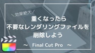 【解決】Final Cut Pro重い時はレンダリングファイル削除。容量を軽くしSSD逼迫を防ぐ方法