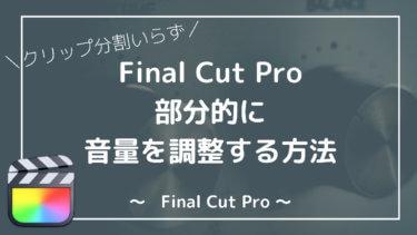 【Final Cut Pro】簡単に。部分的に音量調整する方法